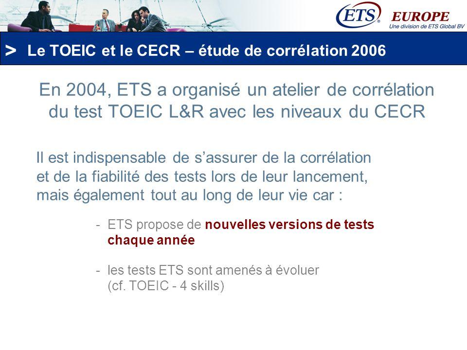 > Fin 2006, ETS a réédité cette étude de corrélation qui intègre les tests TOEFL®, TOEIC® - 4 skills, et TOEIC® Bridge 50 participants (professeurs de langue, décideurs et chercheurs spécialisés en évaluation) sont venus de toute lEurope.