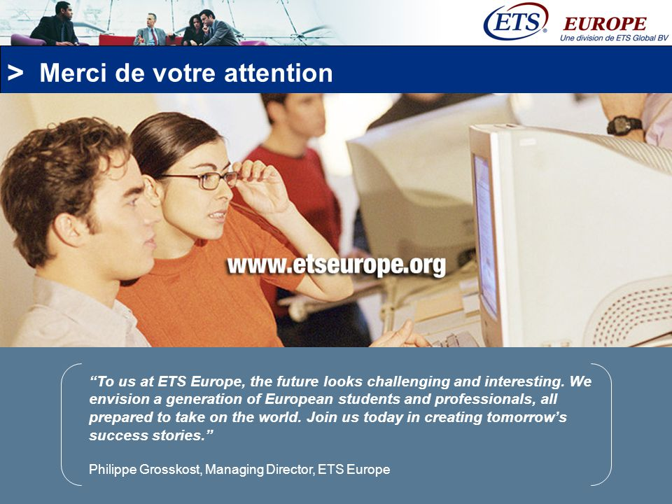 > Merci de votre attention To us at ETS Europe, the future looks challenging and interesting. We envision a generation of European students and profes