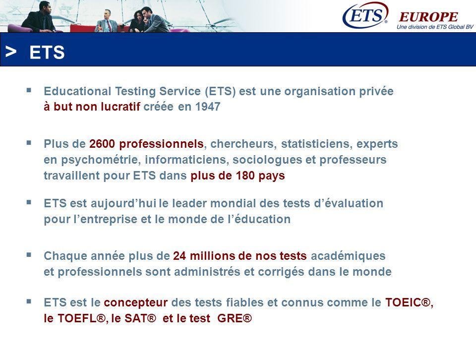 > Ils font confiance aux tests ETS : - Plus de 1000 entreprises - 500 écoles de langues - 900 programmes universitaires Plus de 120 000 candidats ont passé le test TOEIC L&R lan passé ETS Europe en France