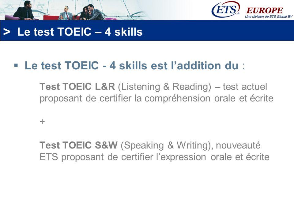 > Le test TOEIC – 4 skills Compréhension orale: -100 questions/ 45 min/ de 5 à 495 points TOEIC L&R Compréhension écrite: -100 questions/ 75 min/ de 5 à 495 points Expression orale: -11 questions/ environ 20-25 min/ de 0 à 200 points TOEIC S&W Expression écrite: -8 questions/ 60 min/ de 0 à 200 points