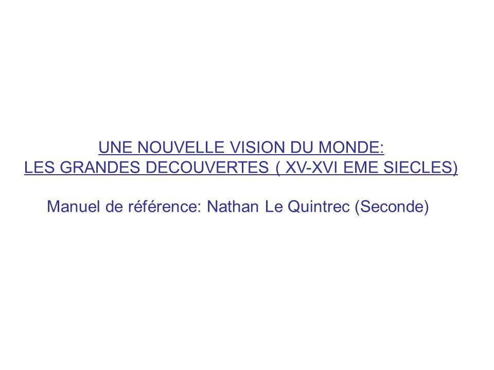 UNE NOUVELLE VISION DU MONDE: LES GRANDES DECOUVERTES ( XV-XVI EME SIECLES) Manuel de référence: Nathan Le Quintrec (Seconde)