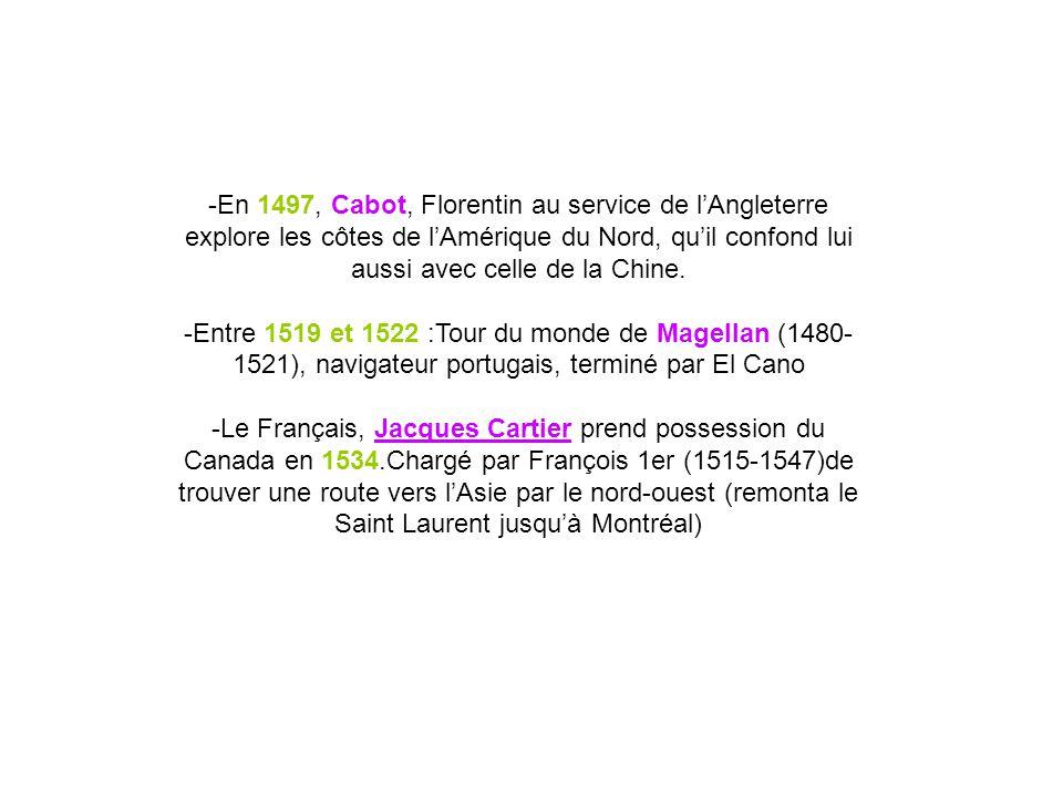 -En 1497, Cabot, Florentin au service de lAngleterre explore les côtes de lAmérique du Nord, quil confond lui aussi avec celle de la Chine. -Entre 151