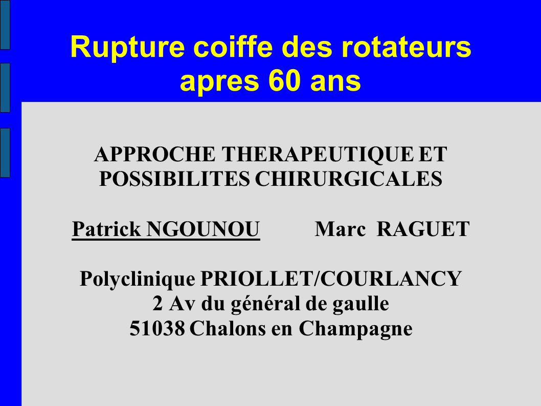 Rupture coiffe des rotateurs apres 60 ans APPROCHE THERAPEUTIQUE ET POSSIBILITES CHIRURGICALES Patrick NGOUNOU Marc RAGUET Polyclinique PRIOLLET/COURL
