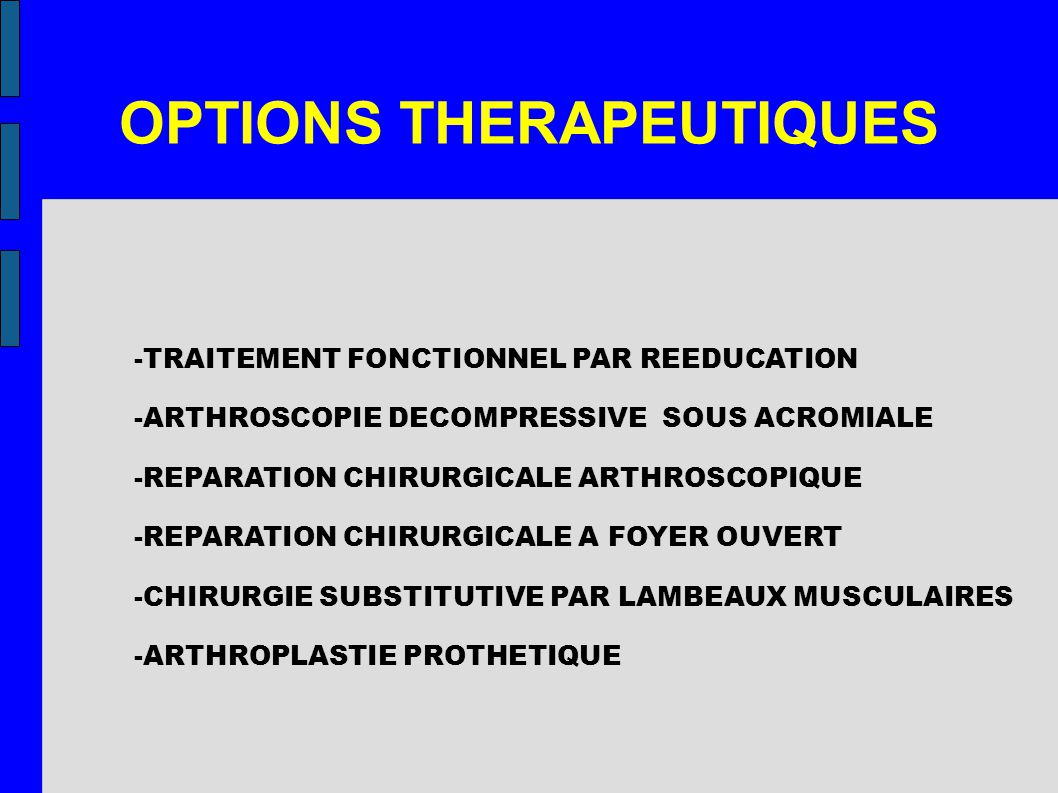 OPTIONS THERAPEUTIQUES -TRAITEMENT FONCTIONNEL PAR REEDUCATION -ARTHROSCOPIE DECOMPRESSIVE SOUS ACROMIALE -REPARATION CHIRURGICALE ARTHROSCOPIQUE -REPARATION CHIRURGICALE A FOYER OUVERT -CHIRURGIE SUBSTITUTIVE PAR LAMBEAUX MUSCULAIRES -ARTHROPLASTIE PROTHETIQUE