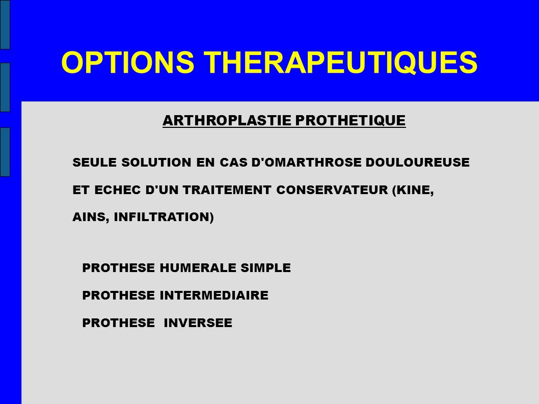 OPTIONS THERAPEUTIQUES ARTHROPLASTIE PROTHETIQUE SEULE SOLUTION EN CAS D OMARTHROSE DOULOUREUSE ET ECHEC D UN TRAITEMENT CONSERVATEUR (KINE, AINS, INFILTRATION) PROTHESE HUMERALE SIMPLE PROTHESE INTERMEDIAIRE PROTHESE INVERSEE
