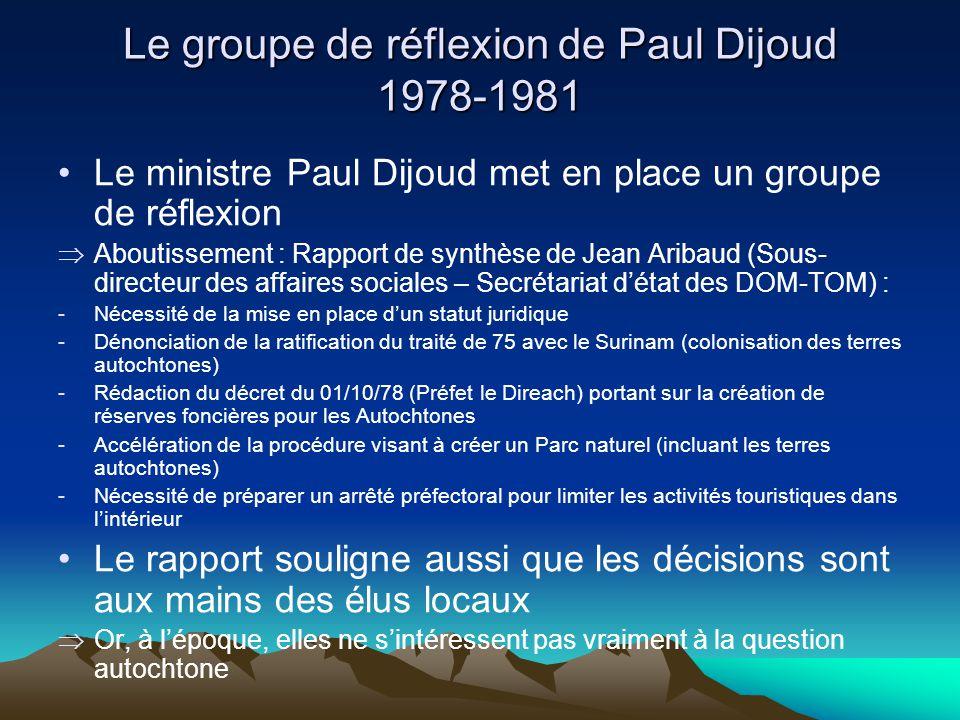 Le groupe de réflexion de Paul Dijoud 1978-1981 Le ministre Paul Dijoud met en place un groupe de réflexion Aboutissement : Rapport de synthèse de Jean Aribaud (Sous- directeur des affaires sociales – Secrétariat détat des DOM-TOM) : -Nécessité de la mise en place dun statut juridique -Dénonciation de la ratification du traité de 75 avec le Surinam (colonisation des terres autochtones) -Rédaction du décret du 01/10/78 (Préfet le Direach) portant sur la création de réserves foncières pour les Autochtones -Accélération de la procédure visant à créer un Parc naturel (incluant les terres autochtones) -Nécessité de préparer un arrêté préfectoral pour limiter les activités touristiques dans lintérieur Le rapport souligne aussi que les décisions sont aux mains des élus locaux Or, à lépoque, elles ne sintéressent pas vraiment à la question autochtone