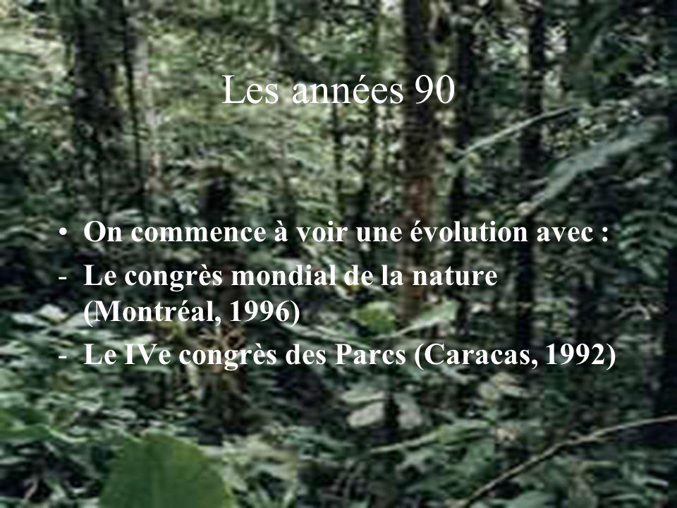 Les années 90 On commence à voir une évolution avec : -Le congrès mondial de la nature (Montréal, 1996) -Le IVe congrès des Parcs (Caracas, 1992)