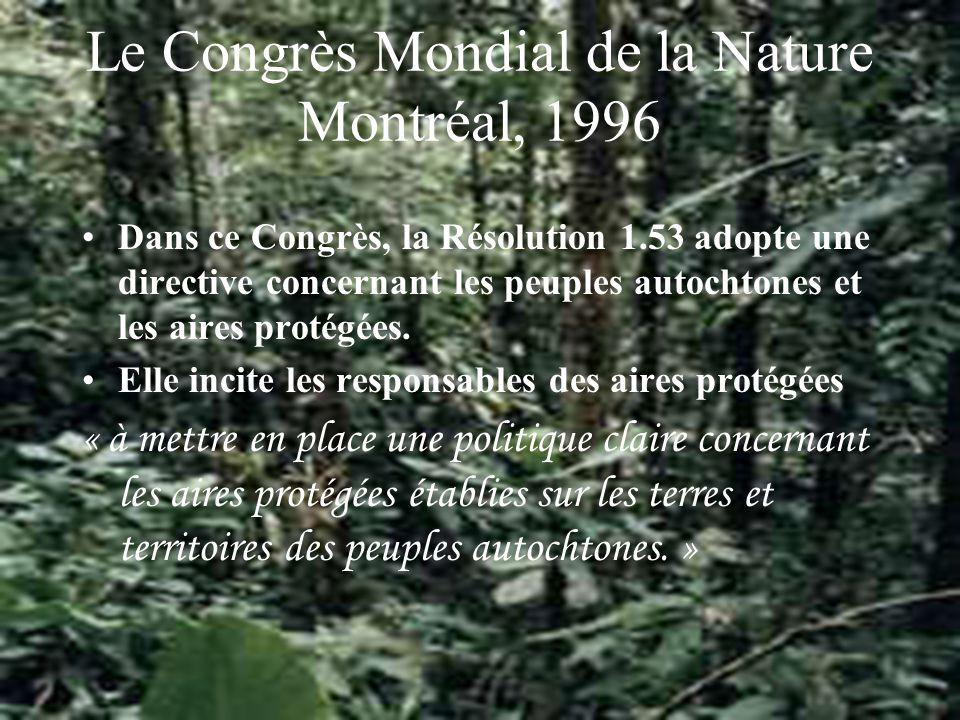 Le Congrès Mondial de la Nature Montréal, 1996 Dans ce Congrès, la Résolution 1.53 adopte une directive concernant les peuples autochtones et les aires protégées.