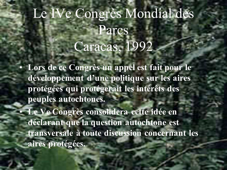 Le IVe Congrès Mondial des Parcs Caracas, 1992 Lors de ce Congrès un appel est fait pour le développement dune politique sur les aires protégées qui protégerait les intérêts des peuples autochtones.