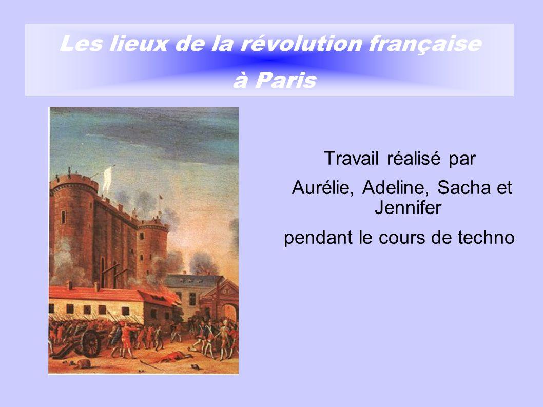 Les lieux de la révolution française à Paris Travail réalisé par Aurélie, Adeline, Sacha et Jennifer pendant le cours de techno