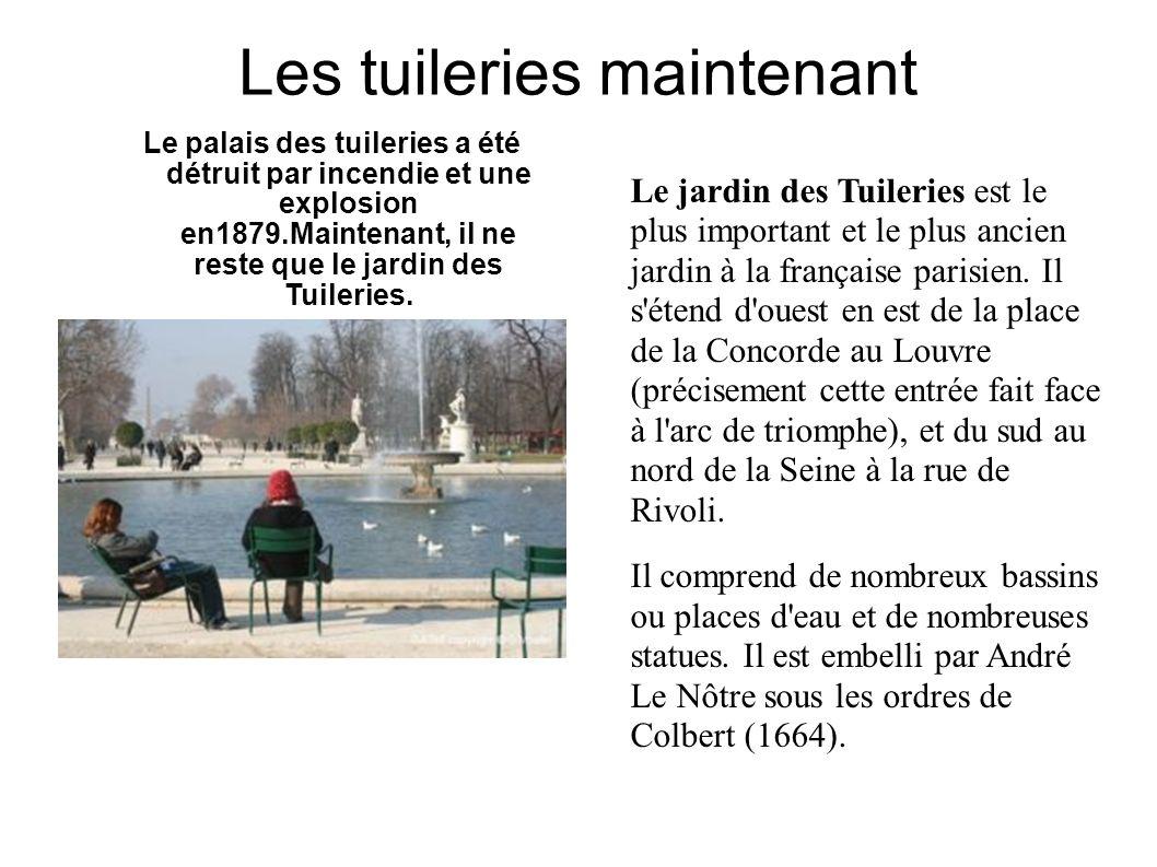 Les tuileries maintenant Le palais des tuileries a été détruit par incendie et une explosion en1879.Maintenant, il ne reste que le jardin des Tuileries.