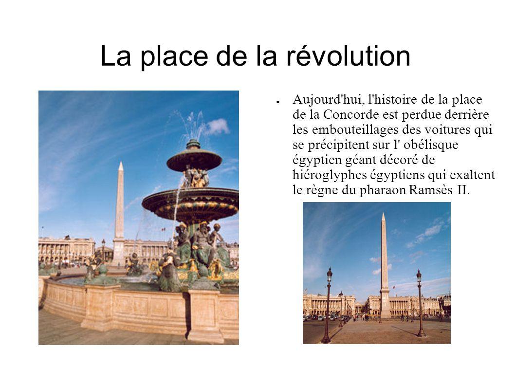 La place de la révolution Aujourd hui, l histoire de la place de la Concorde est perdue derrière les embouteillages des voitures qui se précipitent sur l obélisque égyptien géant décoré de hiéroglyphes égyptiens qui exaltent le règne du pharaon Ramsès II.