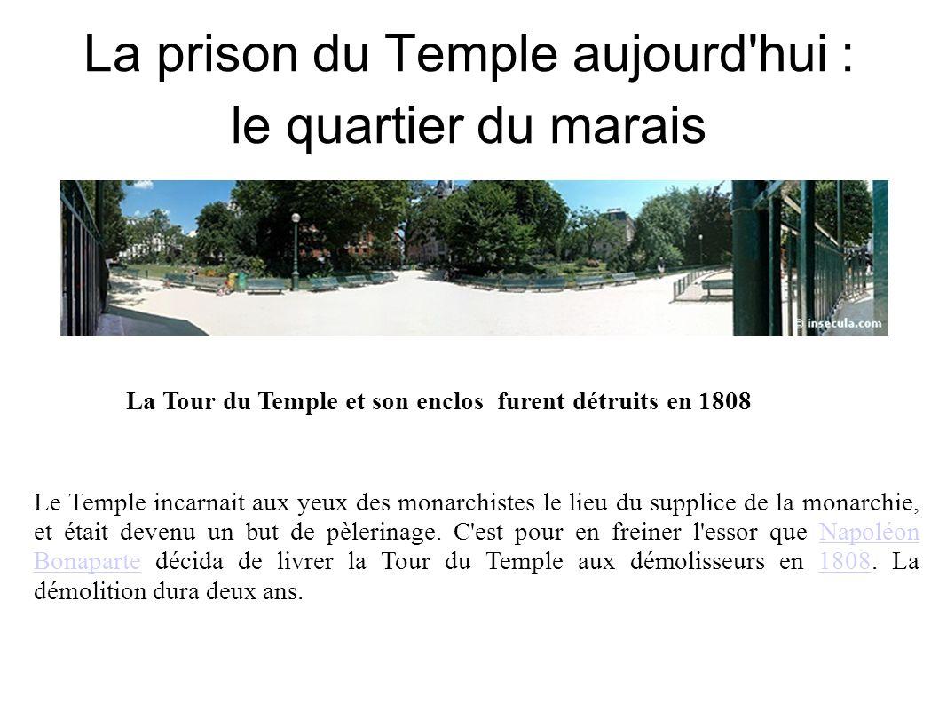 La prison du Temple aujourd hui : le quartier du marais La Tour du Temple et son enclos furent détruits en 1808 Le Temple incarnait aux yeux des monarchistes le lieu du supplice de la monarchie, et était devenu un but de pèlerinage.