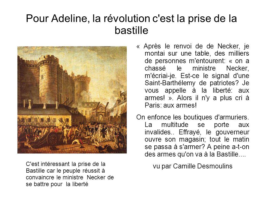 Pour Adeline, la révolution c est la prise de la bastille « Après le renvoi de de Necker, je montai sur une table, des milliers de personnes m entourent: « on a chassé le ministre Necker, m écriai-je.