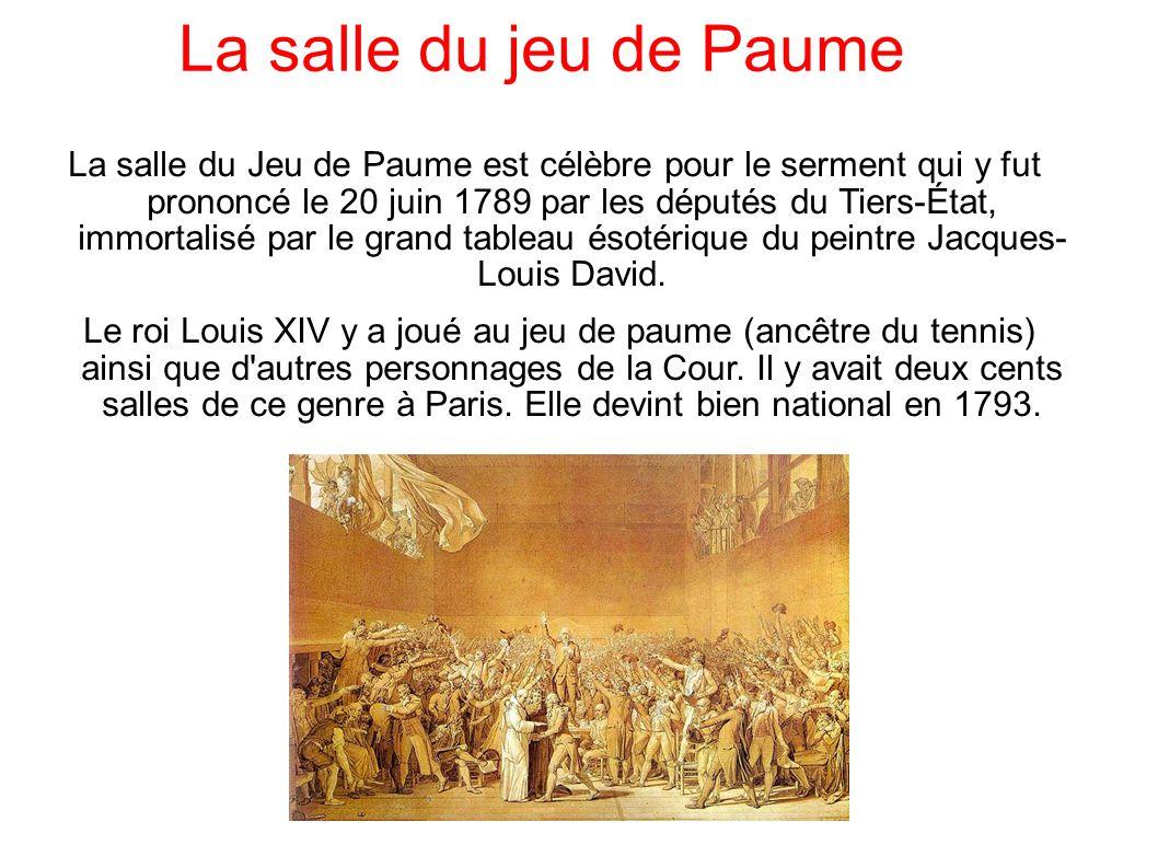 La salle du jeu de Paume La salle du Jeu de Paume est célèbre pour le serment qui y fut prononcé le 20 juin 1789 par les députés du Tiers-État, immortalisé par le grand tableau ésotérique du peintre Jacques- Louis David.