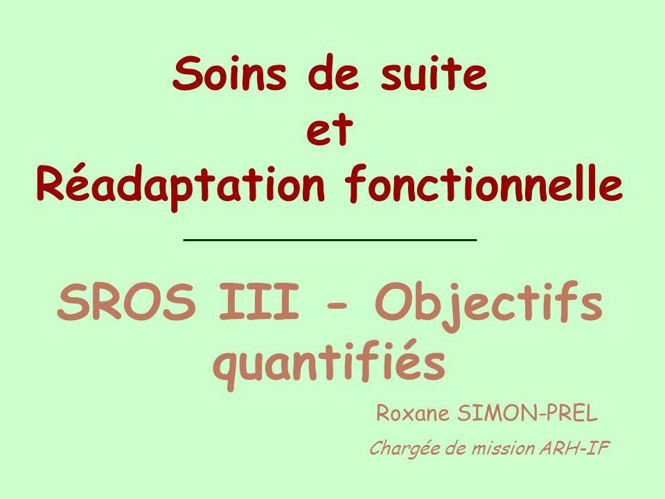 Soins de suite et Réadaptation fonctionnelle SROS III - Objectifs quantifiés Roxane SIMON-PREL Chargée de mission ARH-IF