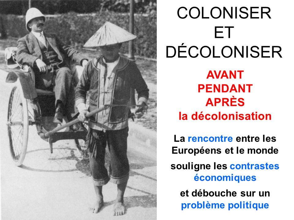 COLONISER ET DÉCOLONISER AVANT PENDANT APRÈS la décolonisation La rencontre entre les Européens et le monde souligne les contrastes économiques et déb