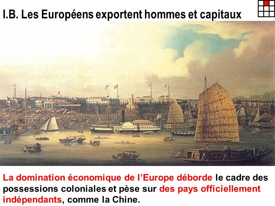 I.B. Les Européens exportent hommes et capitaux La domination économique de lEurope déborde le cadre des possessions coloniales et pèse sur des pays o