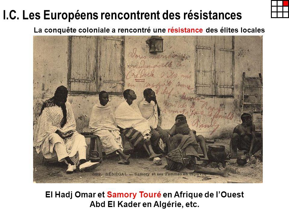 I.C. Les Européens rencontrent des résistances La conquête coloniale a rencontré une résistance des élites locales El Hadj Omar et Samory Touré en Afr