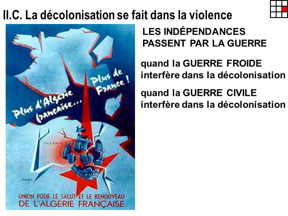 II.C. La décolonisation se fait dans la violence LES INDÉPENDANCES PASSENT PAR LA GUERRE quand la GUERRE FROIDE interfère dans la décolonisation quand
