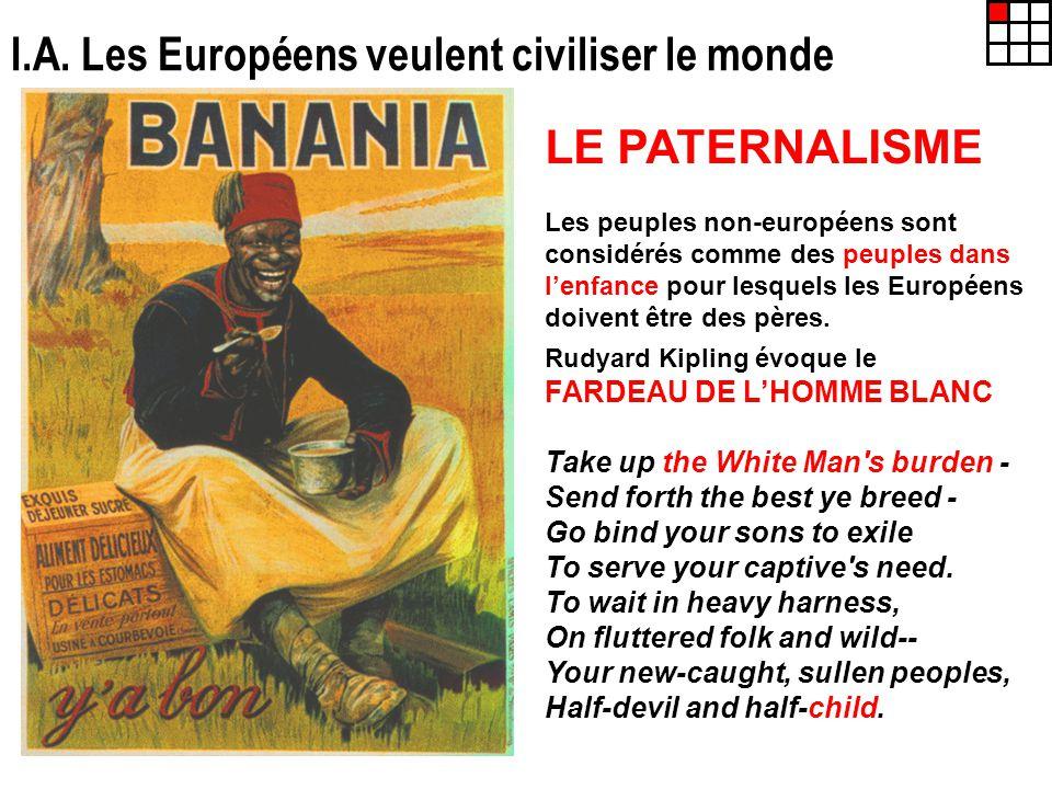 I.A. Les Européens veulent civiliser le monde LE PATERNALISME Les peuples non-européens sont considérés comme des peuples dans lenfance pour lesquels