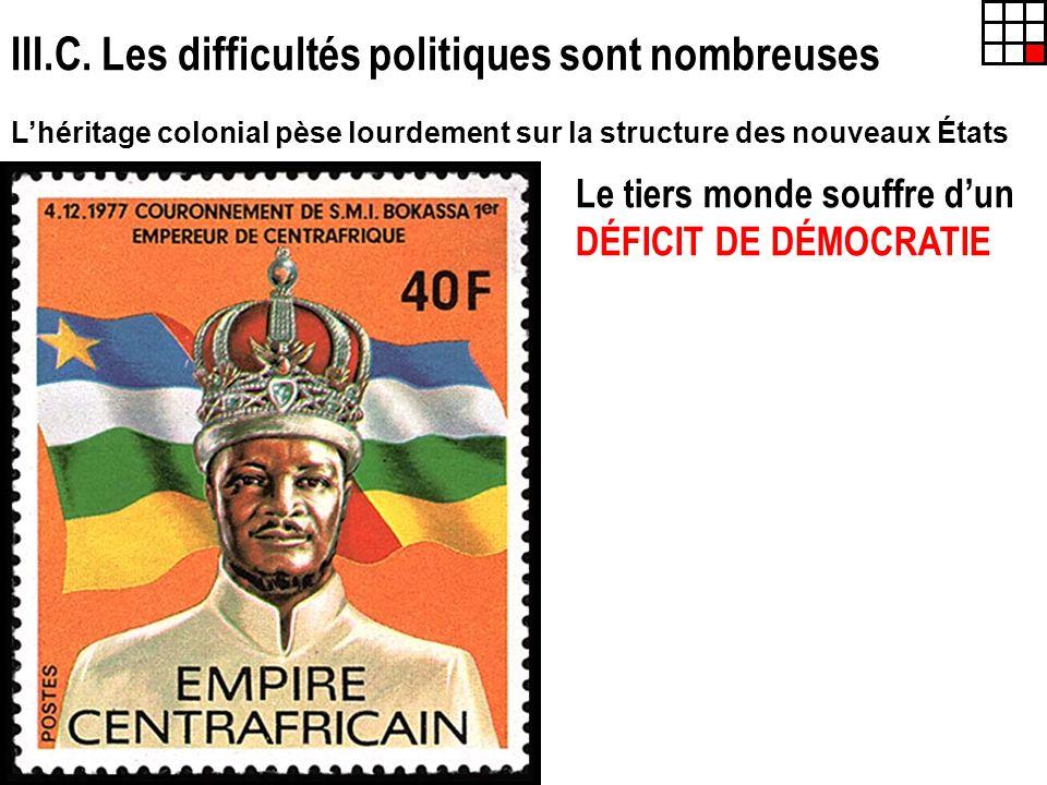 III.C. Les difficultés politiques sont nombreuses Lhéritage colonial pèse lourdement sur la structure des nouveaux États Le tiers monde souffre dun DÉ
