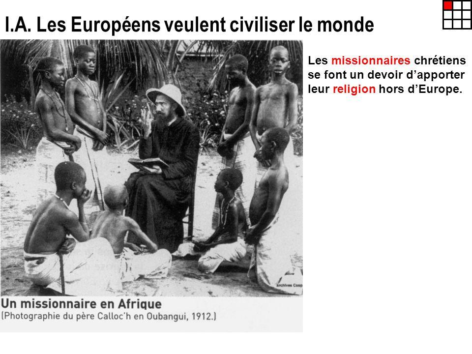 I.A. Les Européens veulent civiliser le monde Les missionnaires chrétiens se font un devoir dapporter leur religion hors dEurope.