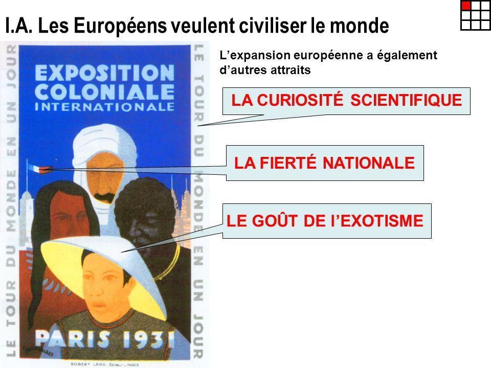 I.A. Les Européens veulent civiliser le monde Lexpansion européenne a également dautres attraits LA CURIOSITÉ SCIENTIFIQUE LA FIERTÉ NATIONALE LE GOÛT
