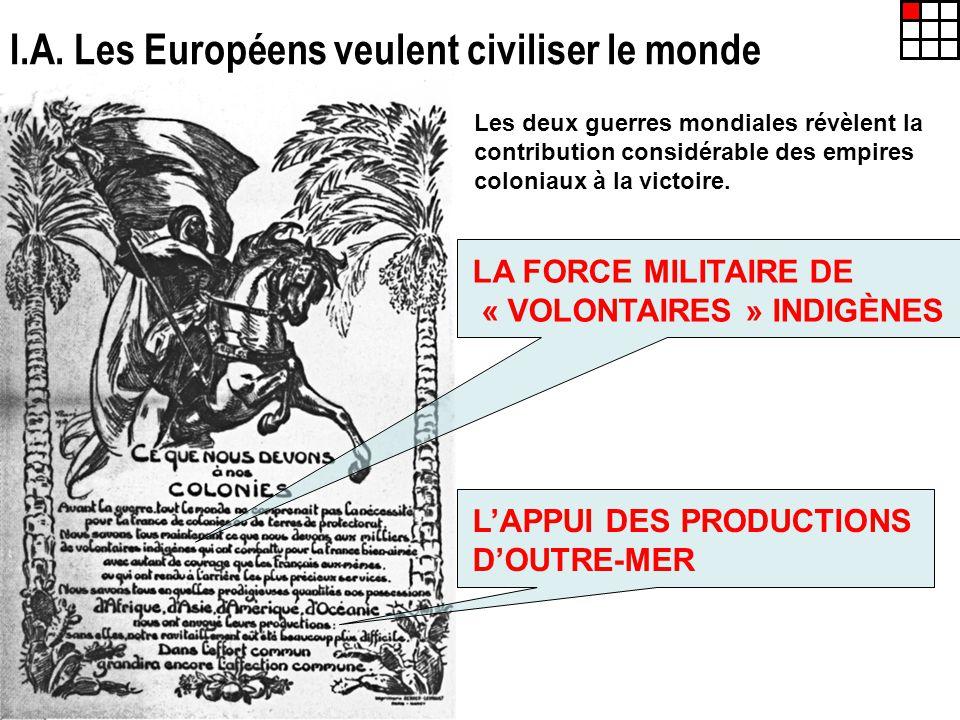 I.A. Les Européens veulent civiliser le monde Les deux guerres mondiales révèlent la contribution considérable des empires coloniaux à la victoire. LA