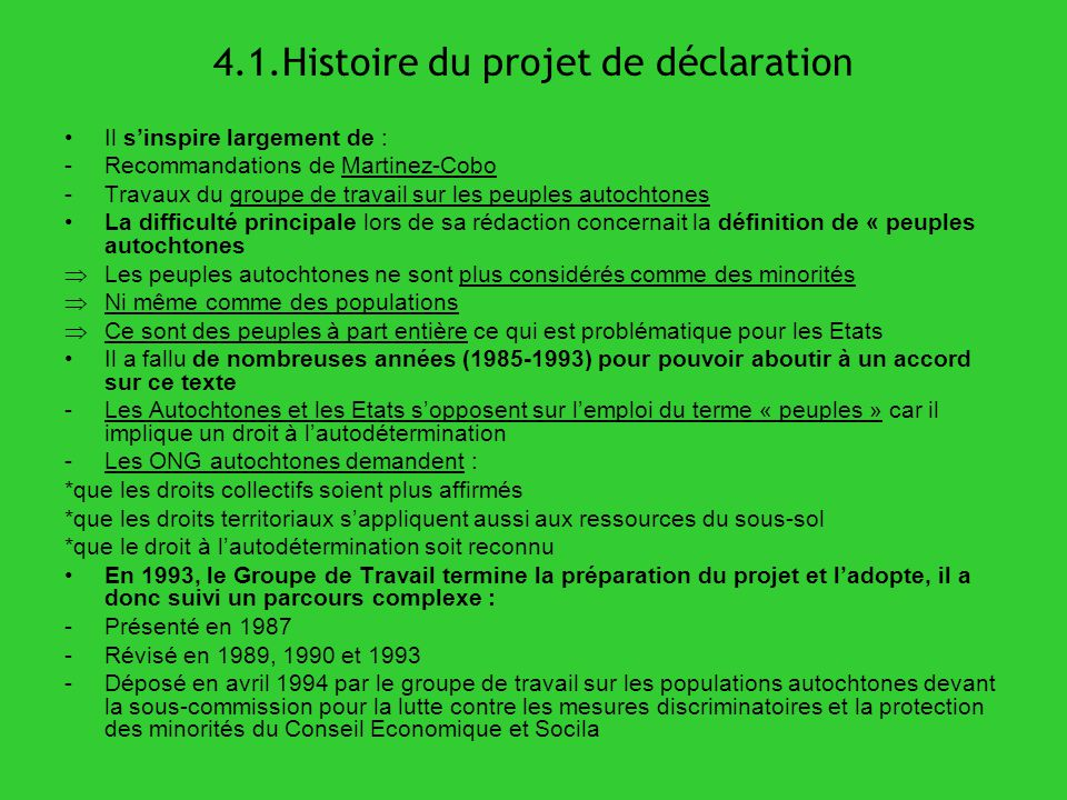 4.1.Histoire du projet de déclaration Il sinspire largement de : -Recommandations de Martinez-Cobo -Travaux du groupe de travail sur les peuples autoc