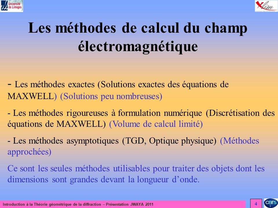 Introduction à la Théorie géométrique de la diffraction – Présentation JWAYA 2011 4 Les méthodes de calcul du champ électromagnétique - Les méthodes exactes (Solutions exactes des équations de MAXWELL) (Solutions peu nombreuses) - Les méthodes rigoureuses à formulation numérique (Discrétisation des équations de MAXWELL) (Volume de calcul limité) - Les méthodes asymptotiques (TGD, Optique physique) (Méthodes approchées) Ce sont les seules méthodes utilisables pour traiter des objets dont les dimensions sont grandes devant la longueur donde.
