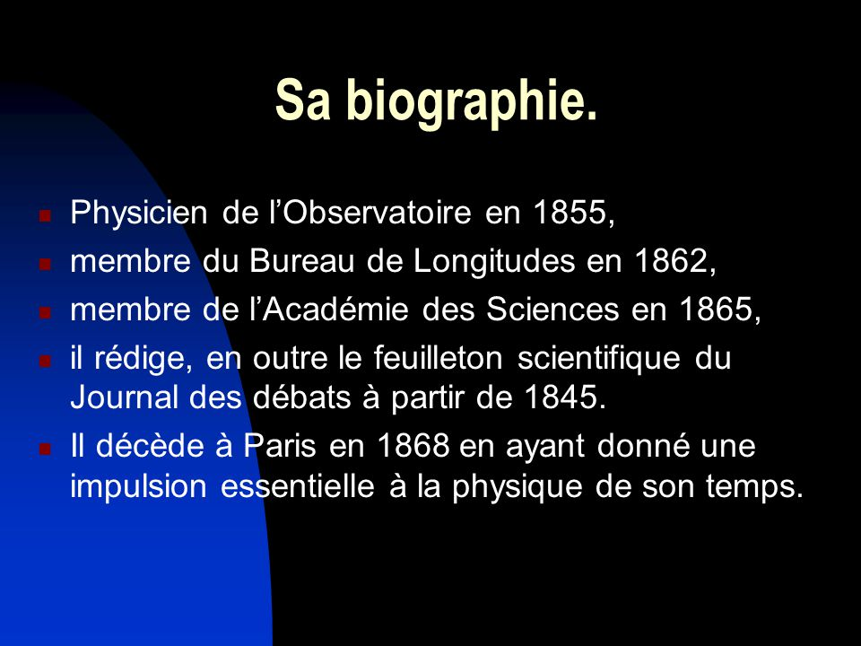 Sa biographie. Physicien de lObservatoire en 1855, membre du Bureau de Longitudes en 1862, membre de lAcadémie des Sciences en 1865, il rédige, en out