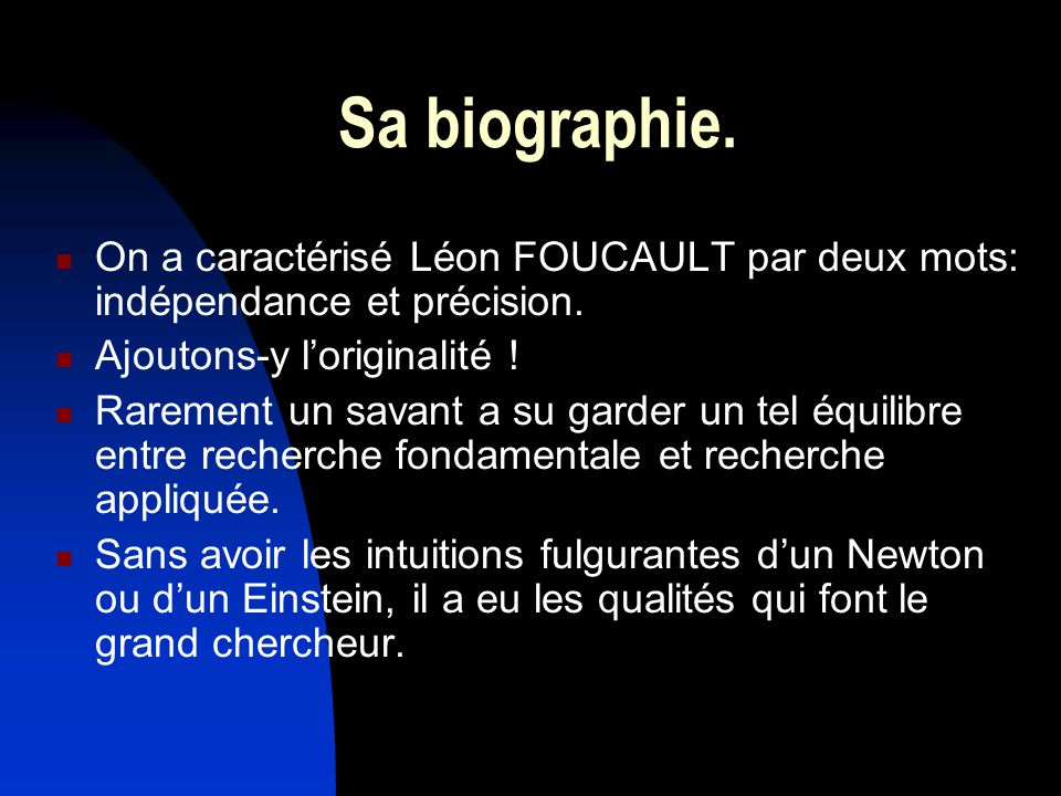 Sa biographie. On a caractérisé Léon FOUCAULT par deux mots: indépendance et précision. Ajoutons-y loriginalité ! Rarement un savant a su garder un te