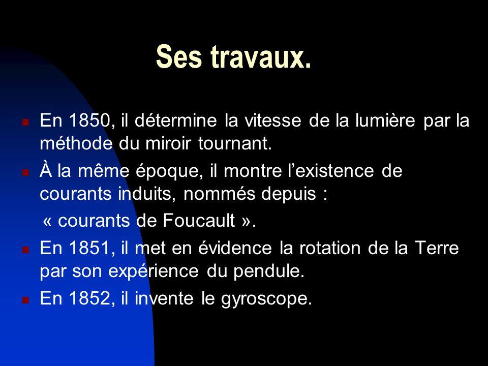 Ses travaux. En 1850, il détermine la vitesse de la lumière par la méthode du miroir tournant. À la même époque, il montre lexistence de courants indu