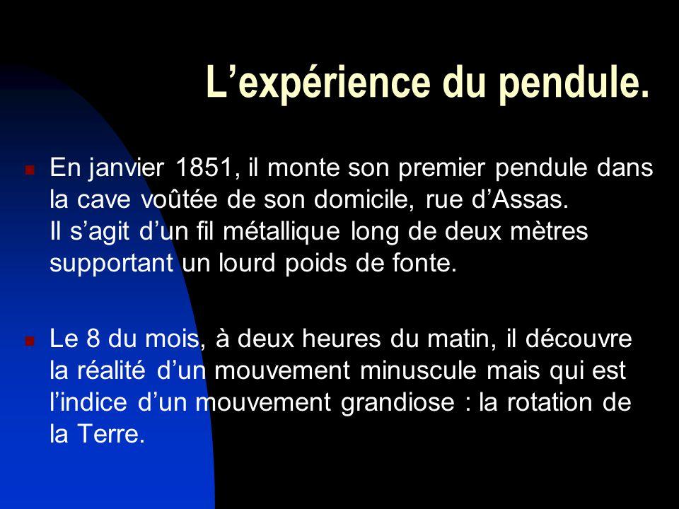 Lexpérience du pendule. En janvier 1851, il monte son premier pendule dans la cave voûtée de son domicile, rue dAssas. Il sagit dun fil métallique lon