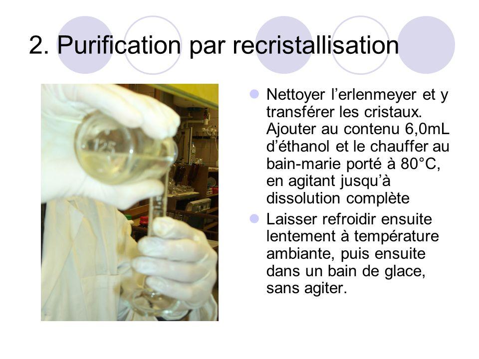 2. Purification par recristallisation Nettoyer lerlenmeyer et y transférer les cristaux. Ajouter au contenu 6,0mL déthanol et le chauffer au bain-mari