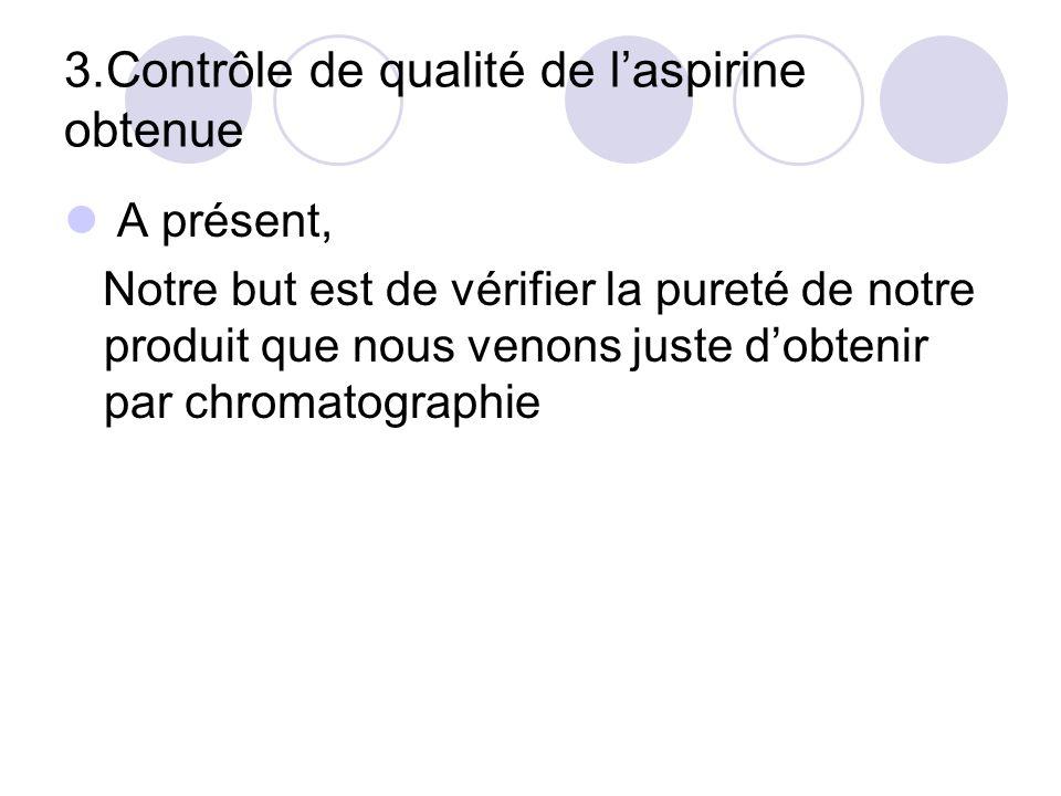 3.Contrôle de qualité de laspirine obtenue A présent, Notre but est de vérifier la pureté de notre produit que nous venons juste dobtenir par chromato