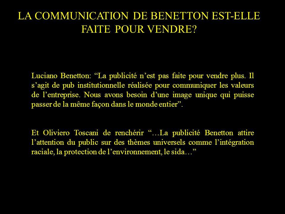 LA COMMUNICATION DE BENETTON EST-ELLE FAITE POUR VENDRE? Luciano Benetton: La publicité nest pas faite pour vendre plus. Il sagit de pub institutionne