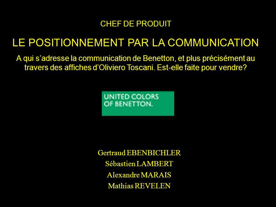 CHEF DE PRODUIT LE POSITIONNEMENT PAR LA COMMUNICATION A qui sadresse la communication de Benetton, et plus précisément au travers des affiches dOlivi
