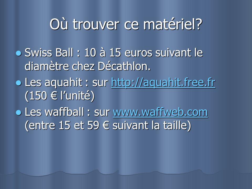 Où trouver ce matériel? Swiss Ball : 10 à 15 euros suivant le diamètre chez Décathlon. Swiss Ball : 10 à 15 euros suivant le diamètre chez Décathlon.
