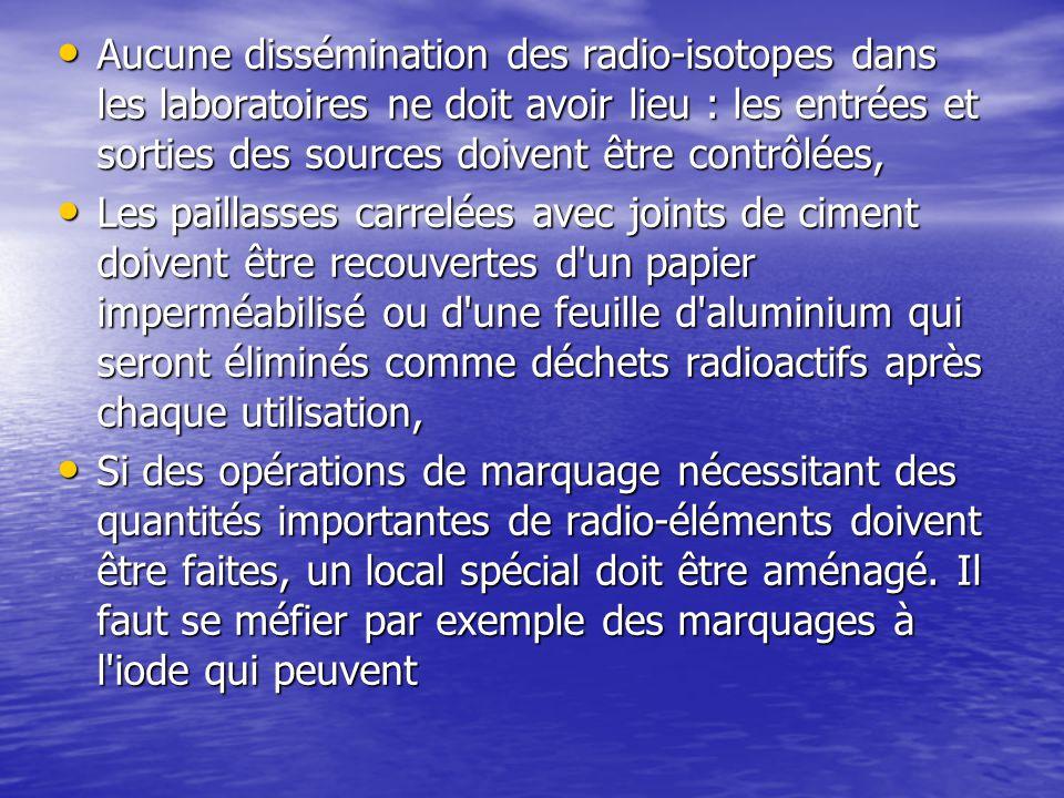 Aucune dissémination des radio-isotopes dans les laboratoires ne doit avoir lieu : les entrées et sorties des sources doivent être contrôlées, Aucune dissémination des radio-isotopes dans les laboratoires ne doit avoir lieu : les entrées et sorties des sources doivent être contrôlées, Les paillasses carrelées avec joints de ciment doivent être recouvertes d un papier imperméabilisé ou d une feuille d aluminium qui seront éliminés comme déchets radioactifs après chaque utilisation, Les paillasses carrelées avec joints de ciment doivent être recouvertes d un papier imperméabilisé ou d une feuille d aluminium qui seront éliminés comme déchets radioactifs après chaque utilisation, Si des opérations de marquage nécessitant des quantités importantes de radio-éléments doivent être faites, un local spécial doit être aménagé.