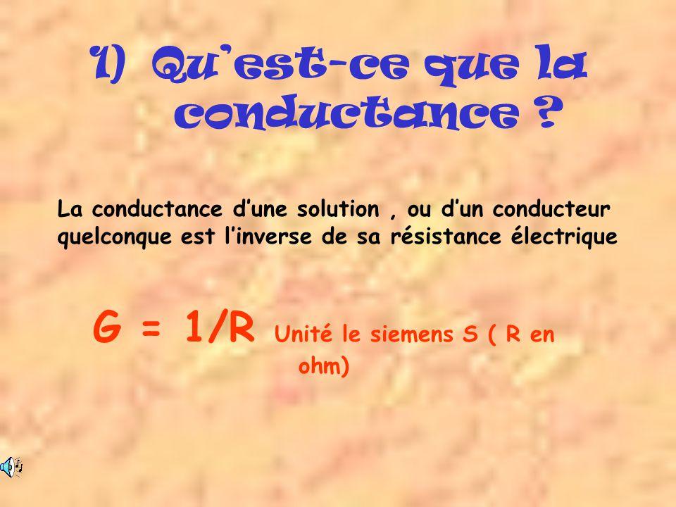 1)Quest-ce que la conductance ? La conductance dune solution, ou dun conducteur quelconque est linverse de sa résistance électrique G = 1/R Unité le s