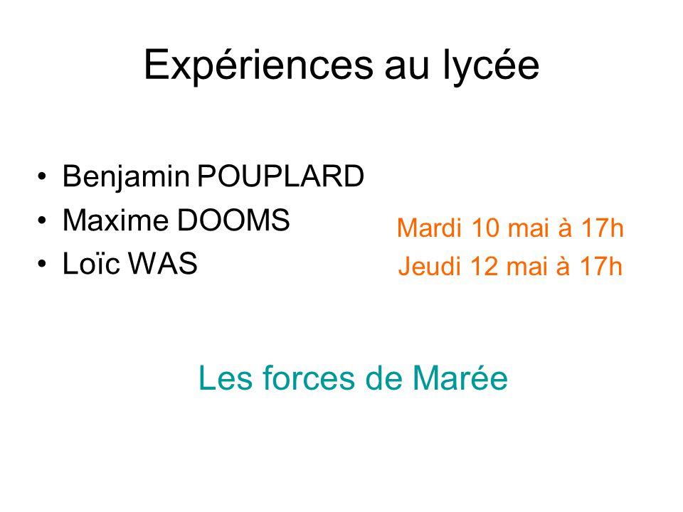 Expériences au lycée Benjamin POUPLARD Maxime DOOMS Loïc WAS Les forces de Marée Mardi 10 mai à 17h Jeudi 12 mai à 17h