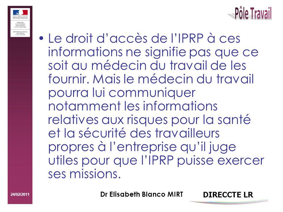 24/02/2011 Dr Elisabeth Blanco MIRT Le droit daccès de lIPRP à ces informations ne signifie pas que ce soit au médecin du travail de les fournir.