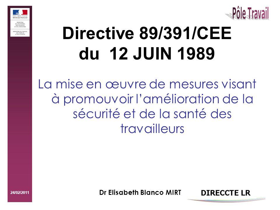 24/02/2011 Directive 89/391/CEE du 12 JUIN 1989 La mise en œuvre de mesures visant à promouvoir lamélioration de la sécurité et de la santé des travailleurs Dr Elisabeth Blanco MIRT