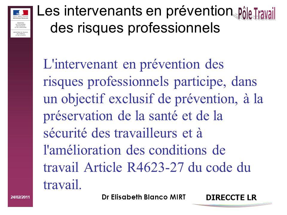 24/02/2011 Dr Elisabeth Blanco MIRT Les intervenants en prévention des risques professionnels L intervenant en prévention des risques professionnels participe, dans un objectif exclusif de prévention, à la préservation de la santé et de la sécurité des travailleurs et à l amélioration des conditions de travail Article R4623-27 du code du travail.