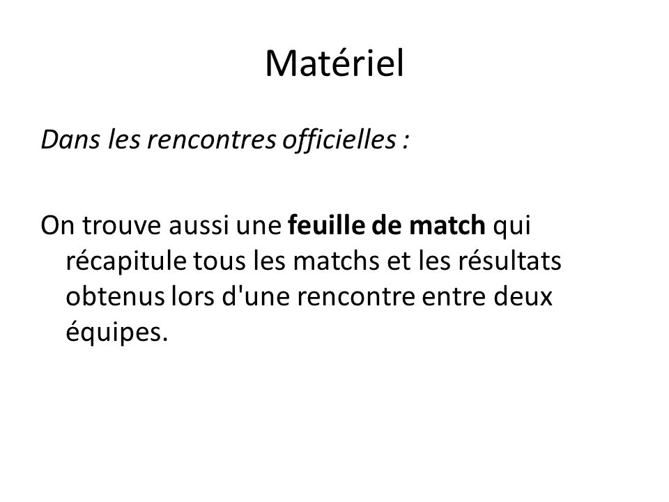 Dans les rencontres officielles : On trouve aussi une feuille de match qui récapitule tous les matchs et les résultats obtenus lors d une rencontre entre deux équipes.