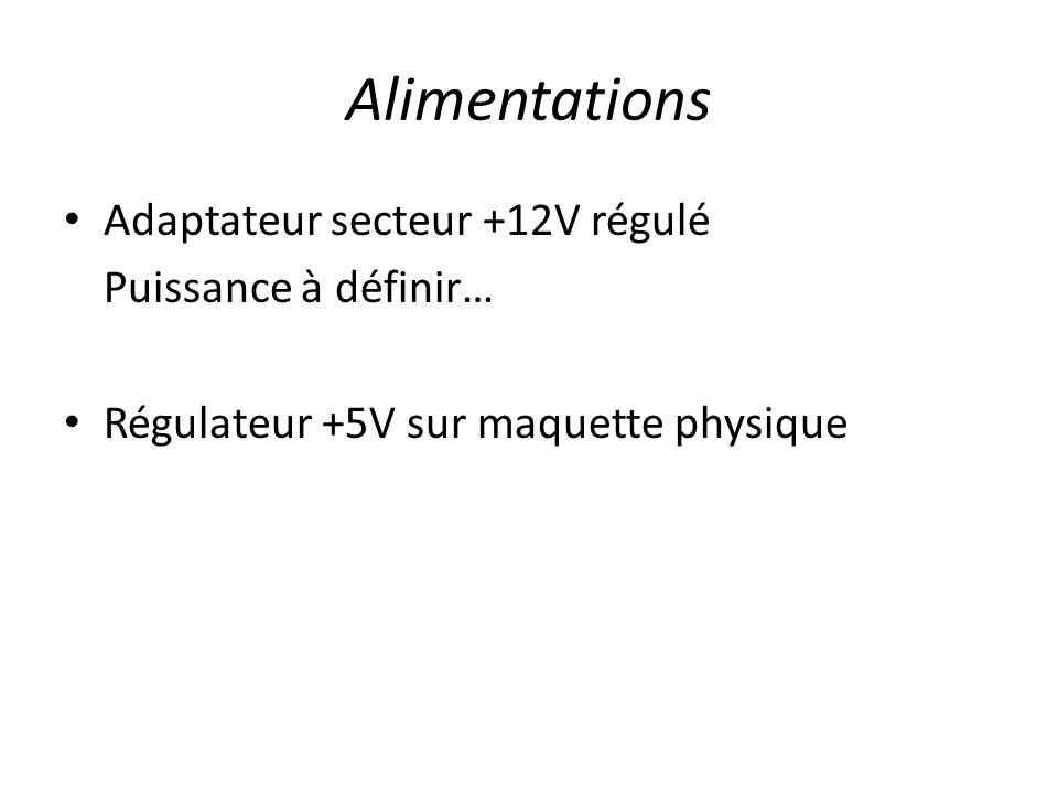 Alimentations Adaptateur secteur +12V régulé Puissance à définir… Régulateur +5V sur maquette physique