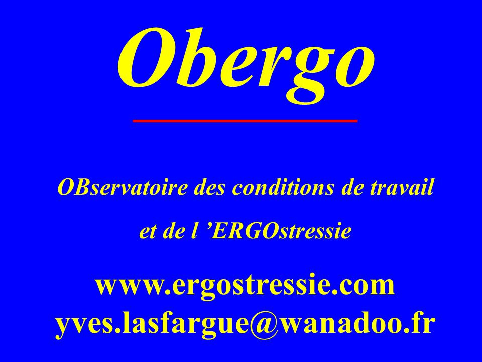 OBservatoire des conditions de travail et de l ERGOstressie www.ergostressie.com yves.lasfargue@wanadoo.fr Obergo