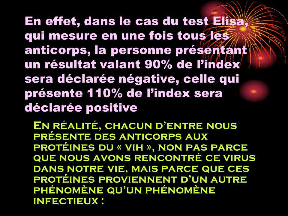 En effet, dans le cas du test Elisa, qui mesure en une fois tous les anticorps, la personne présentant un résultat valant 90% de lindex sera déclarée